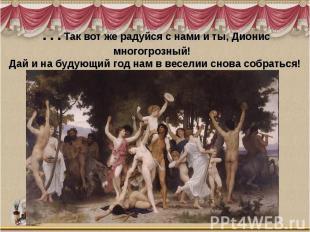 …Так вот же радуйся с нами и ты, Дионис многогрозный! Дай и на будующий год нам