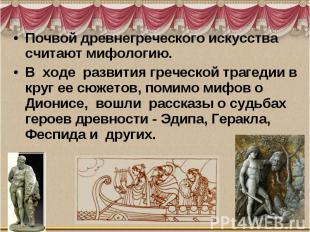 Почвой древнегреческого искусства считают мифологию. В ходе развития греческой