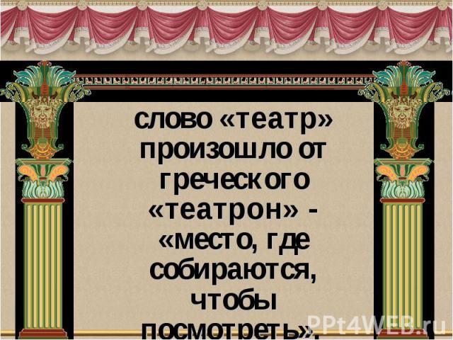 слово «театр» произошло от греческого «театрон» - «место, где собираются, чтобы посмотреть».