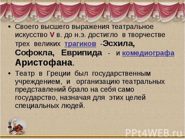 Своего высшего выражения театральное искусство V в. до н.э. достигло в творчестве трех великих трагиков -Эсхила, Софокла, Еврипида - и комедиографа Аристофана. Театр в Греции был государственным учреждением, и организацию театра…