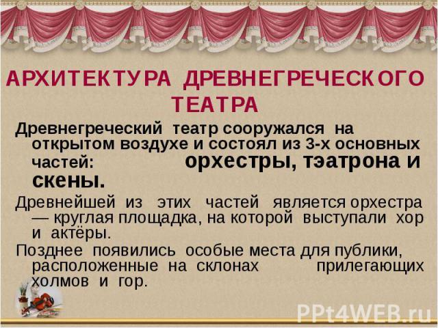 АРХИТЕКТУРА ДРЕВНЕГРЕЧЕСКОГО ТЕАТРА Древнегреческий театрсооружался на открытом воздухе и состоял из 3-х основных частей: орхестры, тэатрона и скены.Древнейшей из этих частей является орхестра — круглая площадка, на которой выступали…