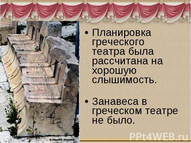 Планировка греческого театра была рассчитана на хорошую слышимость. Занавеса в греческом театре не было.
