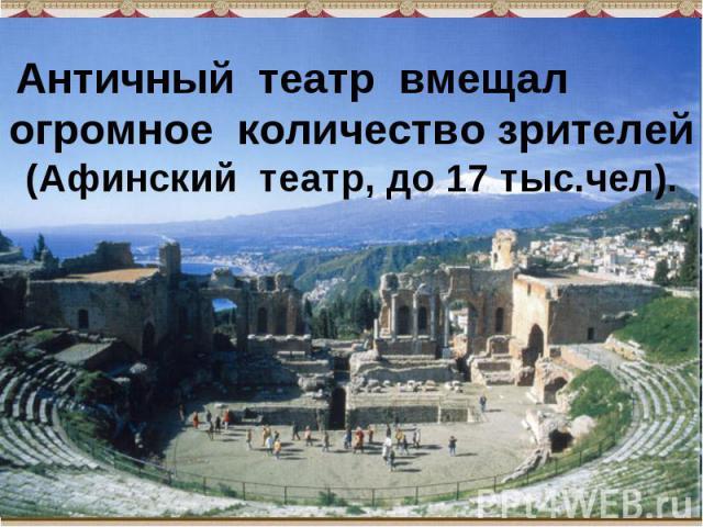 Античный театр вмещал огромное количество зрителей (Афинский театр, до 17 тыс.чел).