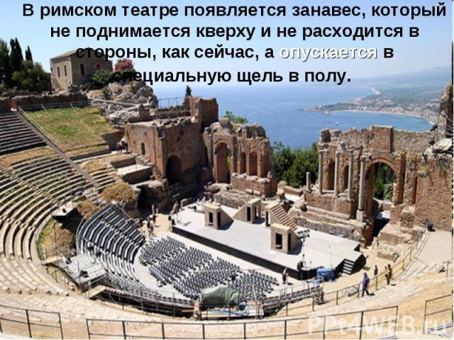 В римском театре появляется занавес, который не поднимается кверху и не расходится в стороны, как сейчас, а опускается в специальную щель в полу.
