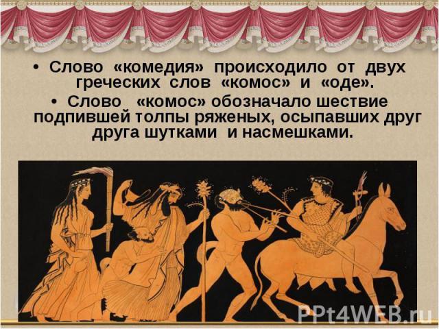 Слово «комедия» происходило от двух греческих слов «комос» и «оде».Слово «комос» обозначало шествие подпившей толпы ряженых, осыпавших друг друга шутками и насмешками.