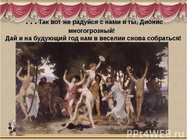 …Так вот же радуйся с нами и ты, Дионис многогрозный! Дай и на будующий год нам в веселии снова собраться!