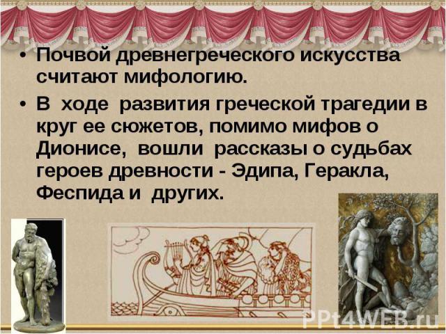 Почвой древнегреческого искусства считают мифологию. В ходе развития греческой трагедии в круг ее сюжетов, помимо мифов о Дионисе, вошли рассказы о судьбах героев древности - Эдипа, Геракла, Феспида и других.