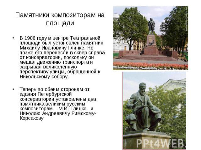 Памятники композиторам на площади В 1906 году в центре Театральной площади был установлен памятник Михаилу Ивановичу Глинке. Но позже его перенесли в сквер справа от консерватории, поскольку он мешал движению транспорта и закрывал великолепную персп…