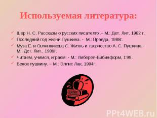 Используемая литература: Шер Н. С. Рассказы о русских писателях.– М.: Дет. Лит.
