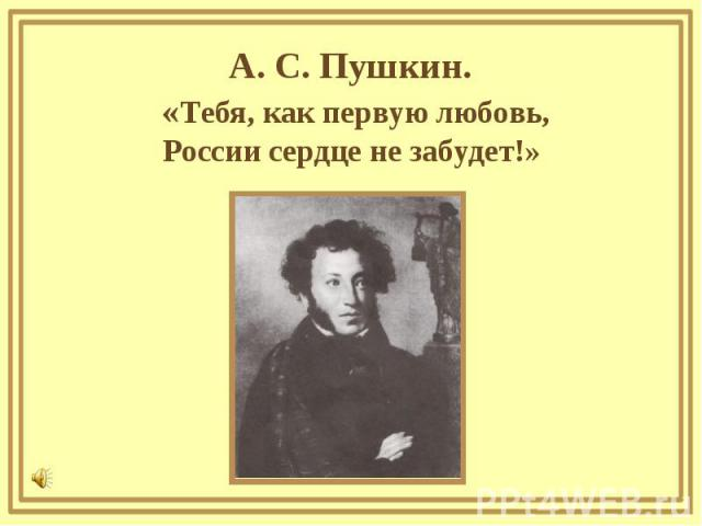 А. С. Пушкин. «Тебя, как первую любовь,России сердце не забудет!»