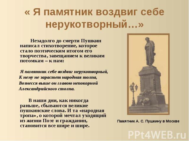 « Я памятник воздвиг себе нерукотворный…» Незадолго до смерти Пушкин написал стихотворение, которое стало поэтическим итогом его творчества, завещанием к великим потомкам – к нам: Я памятник себе воздвиг нерукотворный, К нему не зарастет народная то…
