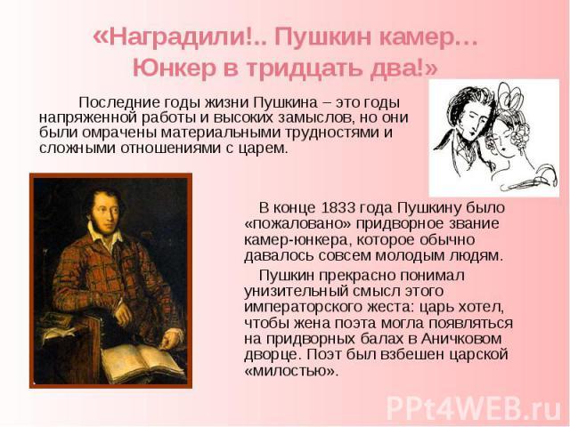 «Наградили!.. Пушкин камер…Юнкер в тридцать два!» Последние годы жизни Пушкина – это годы напряженной работы и высоких замыслов, но они были омрачены материальными трудностями и сложными отношениями с царем. В конце 1833 года Пушкину было «пожалован…