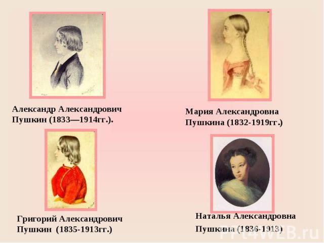 Александр Александрович Пушкин (1833—1914гг.). Мария Александровна Пушкина (1832-1919гг.)Григорий Александрович Пушкин (1835-1913гг.) Наталья Александровна Пушкина (1836-1913)