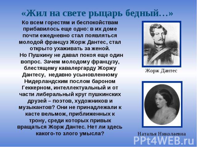 «Жил на свете рыцарь бедный…» Ко всем горестям и беспокойствам прибавилось еще одно: в их доме почти ежедневно стал появляться молодой француз Жорж Дантес, стал открыто ухаживать за женой. Но Пушкину не давал покоя еще один вопрос. Зачем молодому фр…