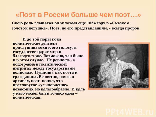 «Поэт в России больше чем поэт…» Свою роль глашатая он изложил еще 1834 году в «Сказке о золотом петушке». Поэт, по его представлениям, - всегда пророк. И до той поры пока политические деятели прислушиваются к его голосу, в государстве царят мир и б…