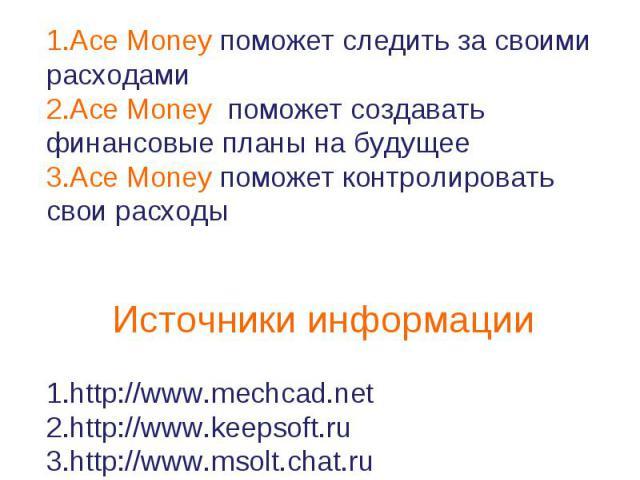 Соответствие потребностям Ace Money поможет следить за своими расходамиAce Money поможет создавать финансовые планы на будущееAce Money поможет контролировать свои расходыИсточники информацииhttp://www.mechcad.nethttp://www.keepsoft.ruhttp://www.mso…