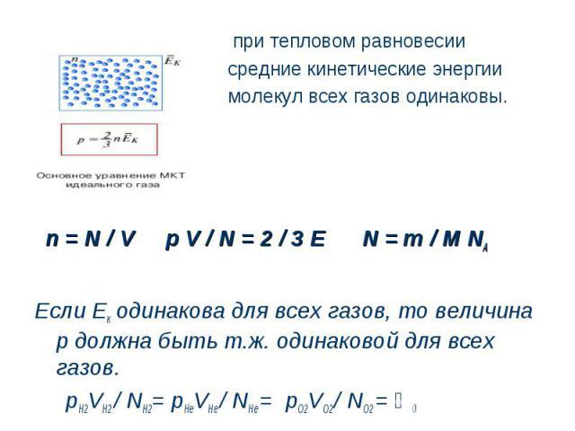 при тепловом равновесии средние кинетические энергии молекул всех газов одинаковы. n = N / V p V / N = 2 / 3 E N = m / M NAЕсли Ек одинакова для всех газов, то величина р должна быть т.ж. одинаковой для всех газов. pH2VH2 / NH2= pHеVHе / NHе = pО2VО…