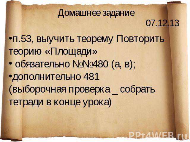 Домашнее задание п.53, выучить теорему Повторить теорию «Площади» обязательно №№480 (а, в); дополнительно 481(выборочная проверка _ собрать тетради в конце урока)