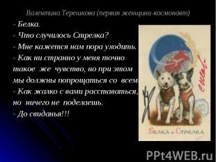 Валентина Терешкова (первая женщина-космонавт) - Белка.- Что случилось Стрелка?-