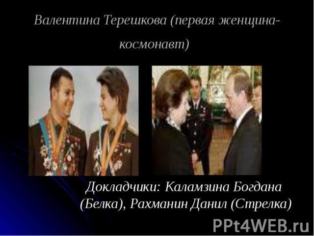 Валентина Терешкова (первая женщина-космонавт) Докладчики: Каламзина Богдана (Белка), Рахманин Данил (Стрелка)