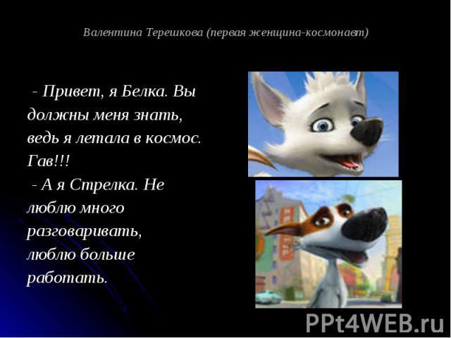 Валентина Терешкова (первая женщина-космонавт) - Привет, я Белка. Вы должны меня знать, ведь я летала в космос. Гав!!! - А я Стрелка. Не люблю много разговаривать, люблю больше работать.