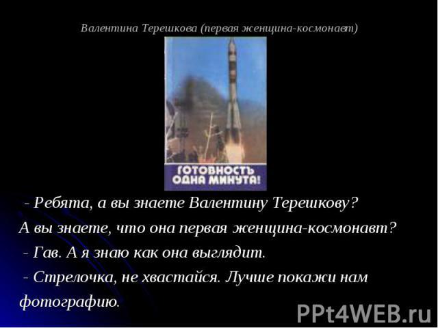 Валентина Терешкова (первая женщина-космонавт) - Ребята, а вы знаете Валентину Терешкову? А вы знаете, что она первая женщина-космонавт? - Гав. А я знаю как она выглядит. - Стрелочка, не хвастайся. Лучше покажи нам фотографию.