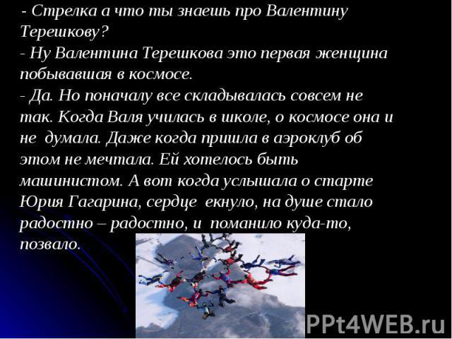 - Стрелка а что ты знаешь про Валентину Терешкову?- Ну Валентина Терешкова это первая женщина побывавшая в космосе.- Да. Но поначалу все складывалась совсем не так. Когда Валя училась в школе, о космосе она и не думала. Даже когда пришла в аэроклуб …
