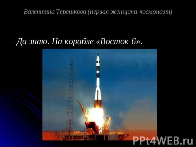 Валентина Терешкова (первая женщина-космонавт) - Да знаю. На корабле «Восток-6».