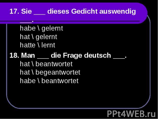 17. Sie ___ dieses Gedicht auswendig ___.habe \ gelernthat \ gelernthatte \ lernt18. Man ___ die Frage deutsch ___.hat \ beantwortethat \ begeantwortethabe \ beantwortet