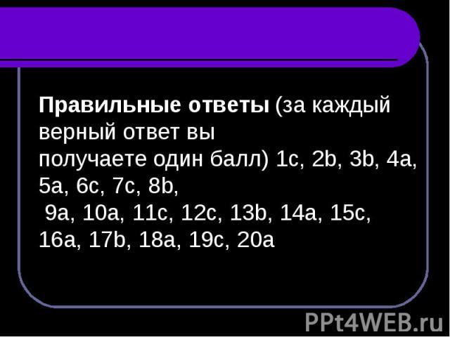 Правильные ответы (за каждый верный ответ вы получаете один балл) 1c, 2b, 3b, 4a, 5a, 6c, 7c, 8b, 9a, 10a, 11c, 12c, 13b, 14a, 15c, 16a, 17b, 18a, 19c, 20a