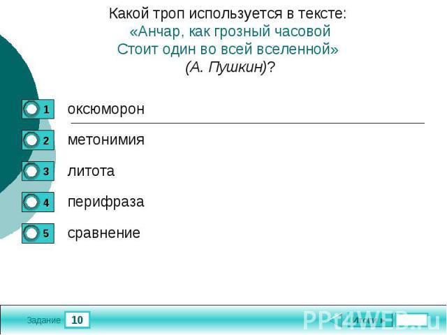 Какой троп используется в тексте: «Анчар, как грозный часовойСтоит один во всей вселенной» (А. Пушкин)?