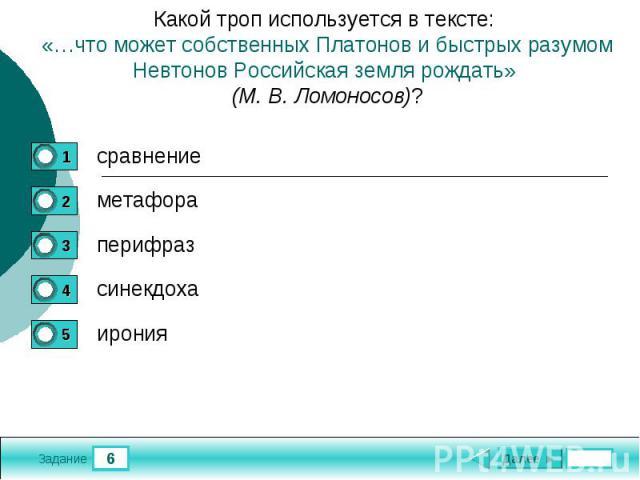Какой троп используется в тексте: «…что может собственных Платонов и быстрых разумом Невтонов Российская земля рождать» (М. В. Ломоносов)?