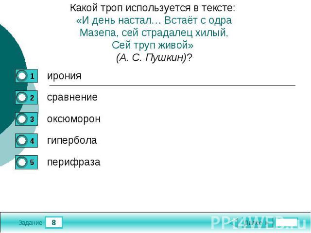 Какой троп используется в тексте: «И день настал… Встаёт с одраМазепа, сей страдалец хилый,Сей труп живой» (А. С. Пушкин)?