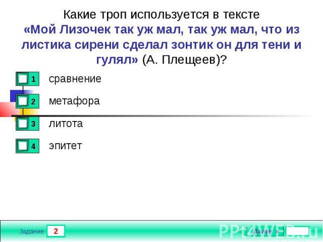 Какие троп используется в тексте«Мой Лизочек так уж мал, так уж мал, что из листика сирени сделал зонтик он для тени и гулял» (А. Плещеев)?