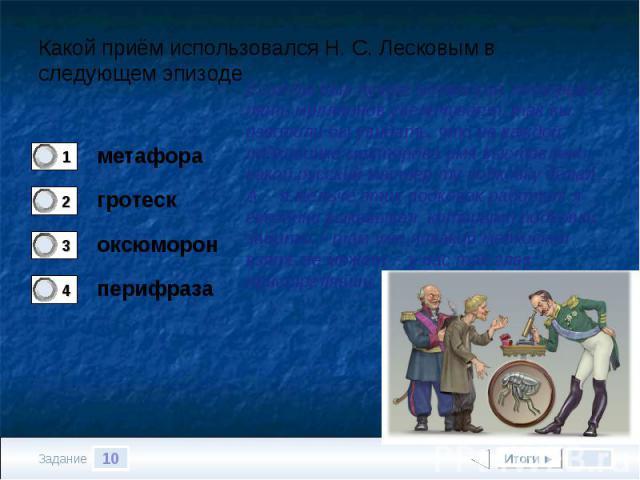 Какой приём использовался Н. С. Лесковым в следующем эпизодеЕсли бы был лучше мелкоскоп, который в пять миллионов увеличивает, так вы изволили бы увидать, что на каждой подковинке мастерово имя выставлено: какой русский мастер ту подковку делал… А… …