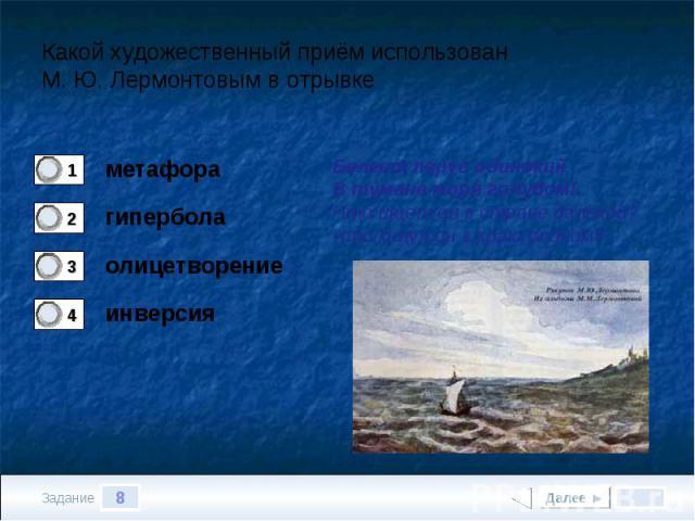 Какой художественный приём использован М. Ю. Лермонтовым в отрывкеБелеет парус одинокийВ тумане моря голубом!..Что ищет он в стране далёкой?Что кинул он в краю родном?..