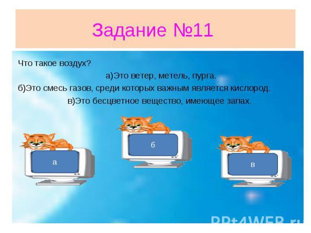 Задание №11 Что такое воздух? а)Это ветер, метель, пурга.б)Это смесь газов, среди которых важным является кислород. в)Это бесцветное вещество, имеющее запах.