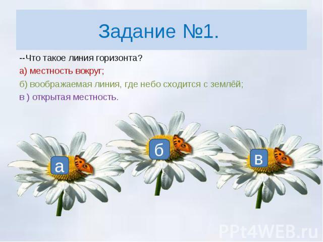 Задание №1. --Что такое линия горизонта?а) местность вокруг;б) воображаемая линия, где небо сходится с землёй;в ) открытая местность.