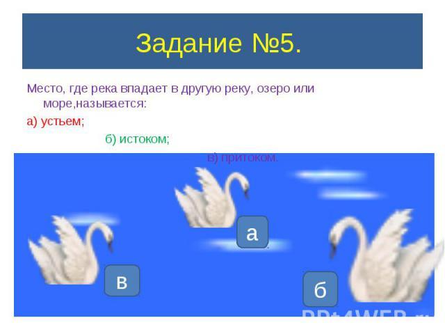 Задание №5. Место, где река впадает в другую реку, озеро или море,называется:а) устьем; б) истоком; в) притоком.