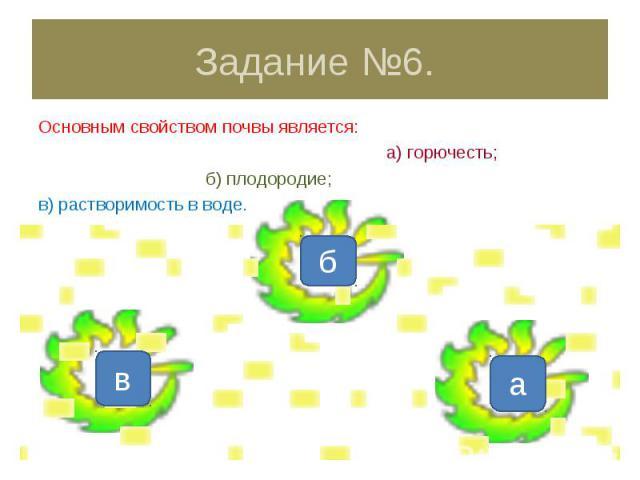 Задание №6. Основным свойством почвы является: а) горючесть; б) плодородие;в) растворимость в воде.