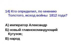 14) Кто определил, по мнению Толстого, исход войны 1812 года?А) император Алекса