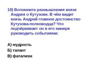 19) Вспомните размышления князя Андрея о Кутузове. В чём видит князь Андрей глав