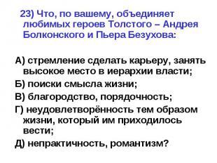 23) Что, по вашему, объединяет любимых героев Толстого – Андрея Болконского и Пь