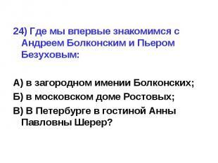 24) Где мы впервые знакомимся с Андреем Болконским и Пьером Безуховым:А) в загор