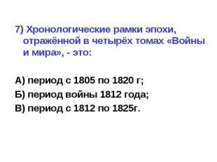 7) Хронологические рамки эпохи, отражённой в четырёх томах «Войны и мира», - это