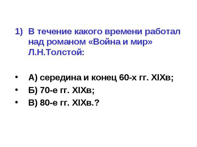 В течение какого времени работал над романом «Война и мир» Л.Н.Толстой:А) середина и конец 60-х гг. XIXв;Б) 70-е гг. XIXв;В) 80-е гг. XIXв.?