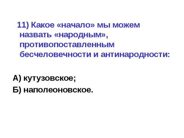 11) Какое «начало» мы можем назвать «народным», противопоставленным бесчеловечности и антинародности:А) кутузовское;Б) наполеоновское.