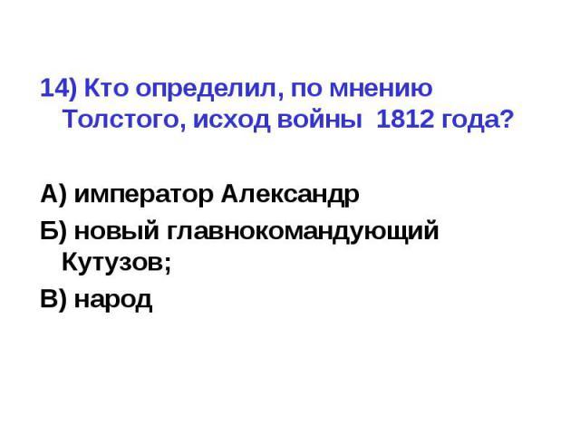 14) Кто определил, по мнению Толстого, исход войны 1812 года?А) император АлександрБ) новый главнокомандующий Кутузов;В) народ