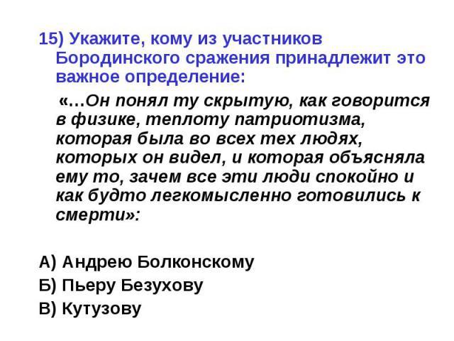 15) Укажите, кому из участников Бородинского сражения принадлежит это важное определение: «…Он понял ту скрытую, как говорится в физике, теплоту патриотизма, которая была во всех тех людях, которых он видел, и которая объясняла ему то, зачем все эти…