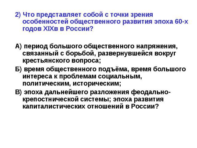2) Что представляет собой с точки зрения особенностей общественного развития эпоха 60-х годов XIXв в России?А) период большого общественного напряжения, связанный с борьбой, развернувшейся вокруг крестьянского вопроса;Б) время общественного подъёма,…